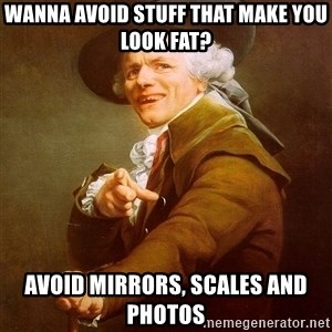 Joseph Ducreux - WANNA AVOID STUFF THAT MAKE YOU LOOK FAT? AVOID MIRRORS, SCALES AND PHOTOS