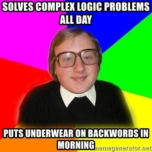 Typical Programmers  - SOLVES COMPLEX LOGIC PROBLEMS ALL DAY PUTS UNDERWEAR ON BACKWORDS IN MORNING