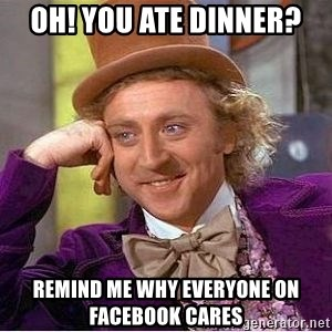 Willy Wonka - oh! you ate dinner? remind me why everyone on facebook cares