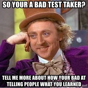 Willy Wonka - so your a bAd test taker? tell me more about how your bad at telling people what you learned