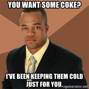 Successful Black Man - you want some coke? i've been keeping them cold just for you.
