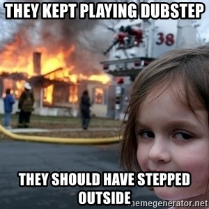 Disaster Girl - They kept playing dubstep they should have stepped outside