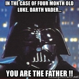 Darth Vader - in the case of four month old luke. darth vader... you are the father !!