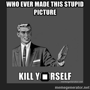kill yourself guy - Who ever made this stupid picture .