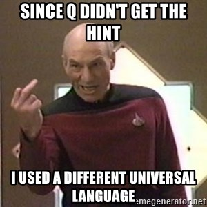 Picard Finger - Since Q didn't get the hint I used a different universal language