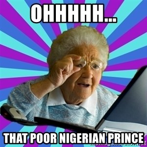 old lady - ohhhhh... that poor nigerian prince