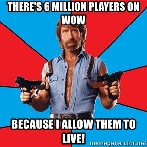 Chuck Norris  - There's 6 million players on wow Because I allow them to live!