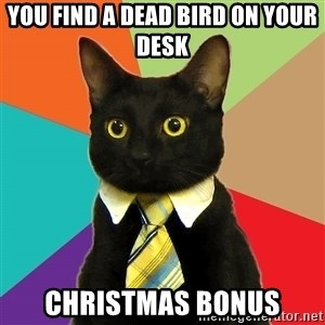 Business Cat - you find a dead bird on your desk christmas bonus