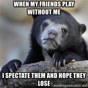 Confessions Bear - WHEN MY FRIENDS PLAY WITHOUT ME i spectate them and hope they lose