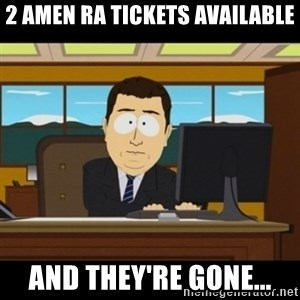 and they're gone - 2 AMEN RA TICKETS available AND THEY'RE GONE...