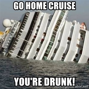 Sunk Cruise Ship - go home cruise you're drunk!