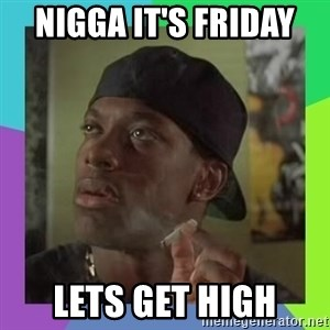 Smokey from friday - Nigga it's Friday  Lets get high