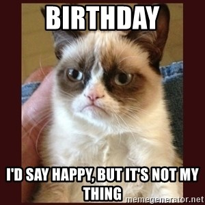 Tard the Grumpy Cat - BIRTHDAY I'D SAY HAPPY, BUT IT'S NOT MY THING