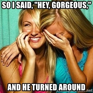 """Laughing Whores - so i said, """"hey, gorgeous,"""" and he turned around"""