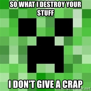 Minecraft Creeper Meme - SO WHAT I DESTROY YOUR STUFF I DON'T GIVE A CRAP