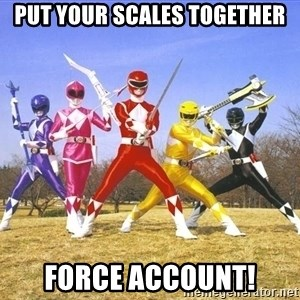 Power Ranger meme - PUT YOUR SCALES TOGETHER FORCE ACCOUNT!