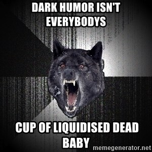 Insanity Wolf - dark humor isn't everybodys  cup of liquidised dead baby