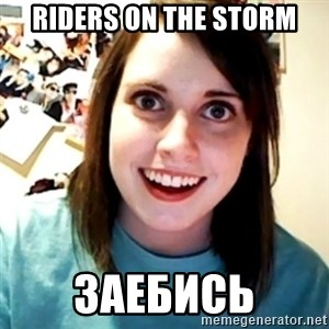 Overly Obsessed Girlfriend - Riders on the storm заебись
