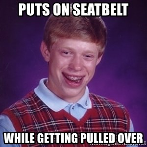 Bad Luck Brian - puts on seatbelt  while getting pulled over