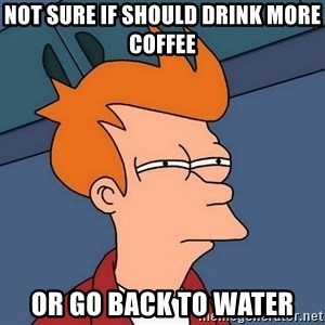 Futurama Fry - not sure if should drink more coffee or go back to water