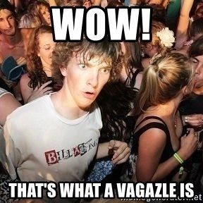 Sudden Realization Ralph - WOW!  THAT'S WHAT A VAGAZLE IS