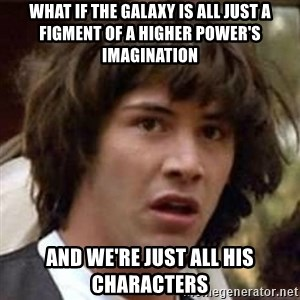 Conspiracy Keanu - WHAT IF THE GALAXY IS ALL JUST A FIGMENT OF A HIGHER POWER'S IMAGINATION aND WE'RE JUST ALL HIS CHARACTERS