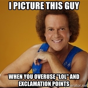 "Gay Richard Simmons - I picture this guy when you overuse ""lol"" and exclamation points"