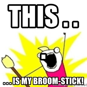 x all the y - THIS . . .                  . . . IS MY BROOM-STICK!