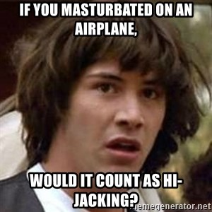 Conspiracy Keanu - If you masturbated on an airplane, Would it count as hi-jacking?