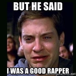 crying peter parker - BUT HE SAID  I WAS A GOOD RAPPER