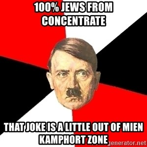 Advice Hitler - 100% jews from concentrate that joke is a little out of mien kamphort zone