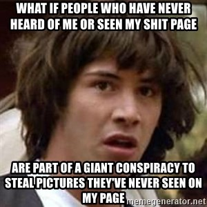 Conspiracy Keanu - what if people who have never heard of me or seen my shit page are part of a giant conspiracy to steal pictures they've never seen on my page