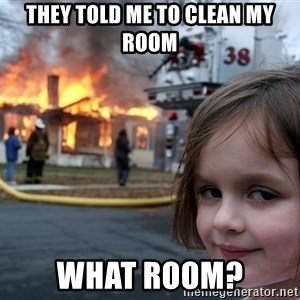 Disaster Girl - they told me to clean my room what room?