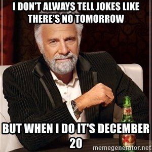 The Most Interesting Man In The World - I don't always tell jokes like there's no tomorrow but when I do it's December 20