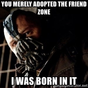 Bane Permission to Die - you merely adopted the friend zone i was born in it