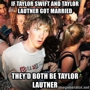 Sudden Realization Ralph - if taylor swift and taylor lautner got married they'd both be taylor lautner