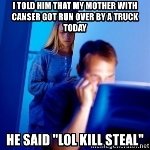 "Internet Husband - I told him that my mother with canser got run over by a truck today he said ""lol kill stEAL"""