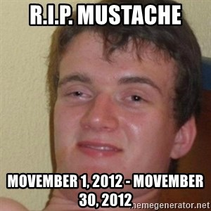 really high guy - R.I.P. MUSTACHE  MOVEMBER 1, 2012 - MOVEMBER 30, 2012
