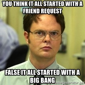 Dwight Meme - you think it all started with a friend request False it all started with a big bang