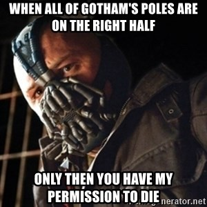 Only then you have my permission to die - when all of gotham's poles are on the right half Only then you have my permission to die