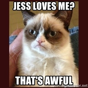 Tard the Grumpy Cat - JESS LOVES ME? THAT'S AWFUL