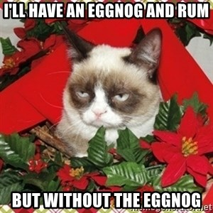 Grumpy Christmas Cat - I'll have an eggnog and rum but without the eggnog