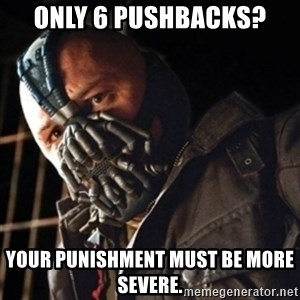 Only then you have my permission to die - only 6 pushbacks? your punishment must be more severe.