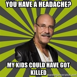 Hardcore Pawn - You have a headache? my kids could have got killed