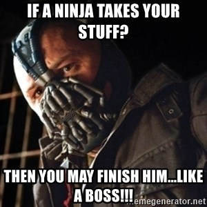 Only then you have my permission to die - If a Ninja takes your stuff? Then you may FINISH HIM...LIKE A BOSS!!!
