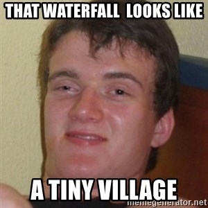 Stoner Guy - THat waterfall  looks like a tiny village