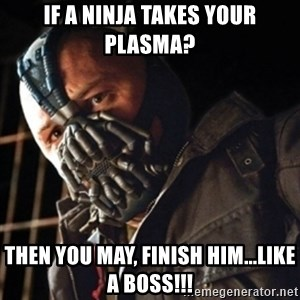 Only then you have my permission to die - if a ninja takes your plasma? Then you may, finish him...Like a boss!!!