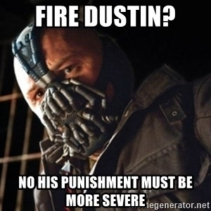 Only then you have my permission to die - Fire Dustin? No his punishment must be more severe