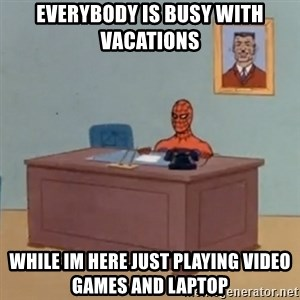 Spidey Meme - everybody is busy with vacations while im here just playing video games and laptop