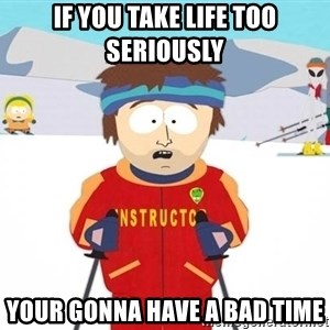 You're gonna have a bad time - If you take life too seriously your gonna have a bad time
